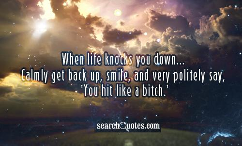 When life knocks you down...Calmly get back up, smile, and very politely say, 'You hit like a bitch.'