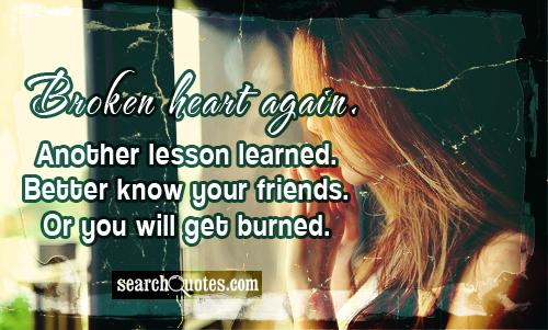 Broken heart again. Another lesson learned. Better know your friends. Or you will get burned.