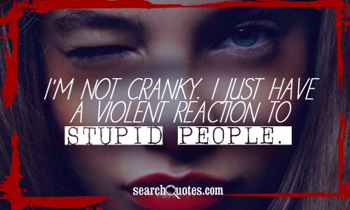 I'm not cranky. I just have a violent reaction to stupid people.