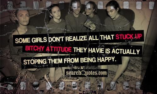Some girls don't realize all that stuck up bitchy attitude they havie is actually stoping them from being happy.