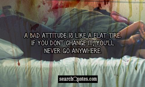 A bad attitude is like a flat tire. If you dont change it, you'll never go anywhere.