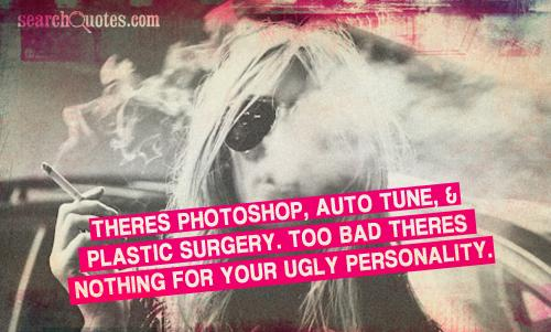 Theres photoshop, auto tune, & plastic surgery. Too bad theres nothing for your ugly personality.