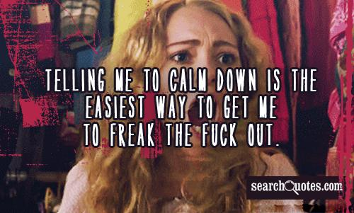 Telling me to calm down is the easiest way to get me to freak the fuck out.