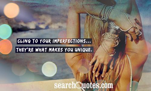 Cling to your imperfections...They're what makes you unique.
