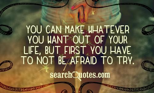 You can make whatever you want out of YOUR life, but first you have to not be afraid to try.
