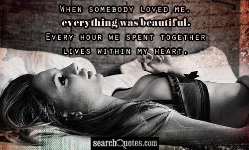 When somebody loved me, everything was beautiful. Every hour we spent together lives within my heart.