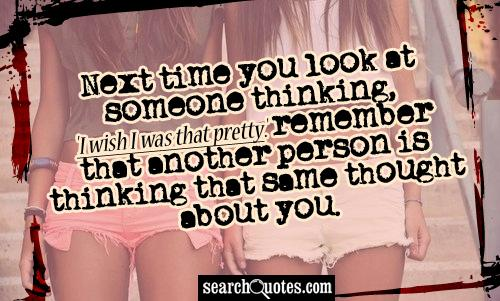 Next time you look at someone thinking, 'I wish I was that pretty.' remember that another person is thinking that same thought about you.