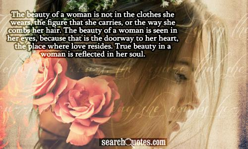 The beauty of a woman is not in the clothes she wears, the figure that she carries, or the way she combs her hair. The beauty of a woman is seen in her eyes, because that is the doorway to her heart, the place where love resides. True beauty in a woman is reflected in her soul.