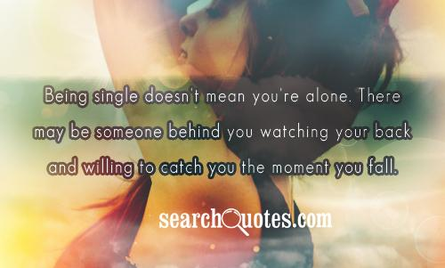 Being single doesn't mean you're alone. There may be someone behind you watching your back and willing to catch you the moment you fall.