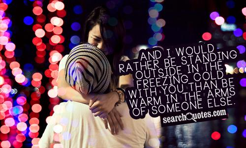 And I would rather be standing outside in the freezing cold with you than be warm in the arms of someone else.
