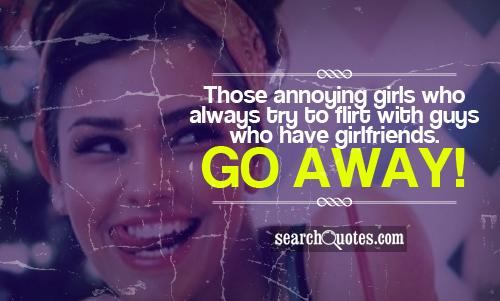Those annoying girls who always try to flirt with guys who have girlfriends. Go away!
