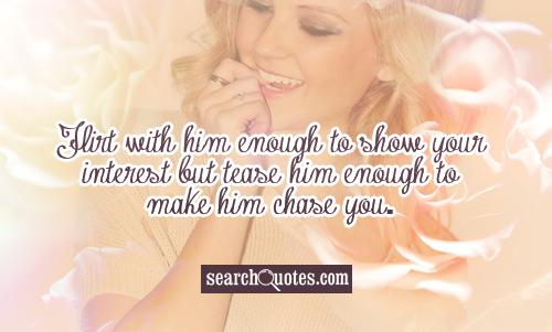 Flirt with him enough to show your interest but tease him enough to make him chase you.