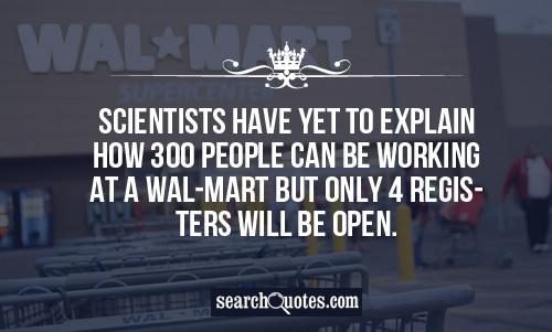 Scientists have yet to explain how 300 people can be working at a Wal-Mart but only 4 registers will be open.