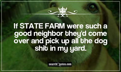 If State Farm were such a good neighbor they'd come over and pick up all the dog shit in my yard.