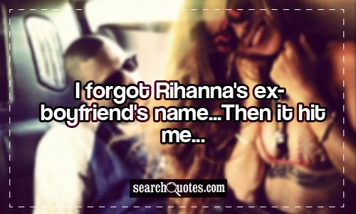 I forgot Rihanna's ex-boyfriend's name...Then it hit me...