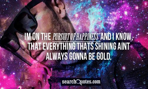 Im on the pursuit of happiness and I know, that everything thats shining aint always gonna be gold.