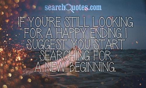 If you're still looking for a happy ending I suggest you start searching for a new beginning.