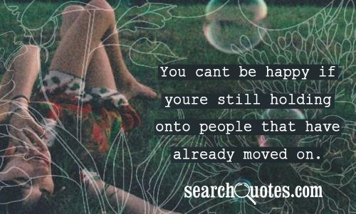 You cant be happy if youre still holding onto people that have already moved on.