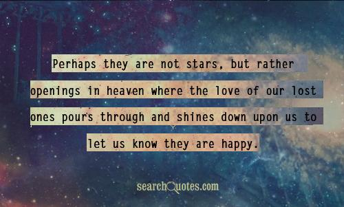 Perhaps they are not stars, but rather openings in heaven where the love of our lost ones pours through and shines down upon us to let us know they are happy.