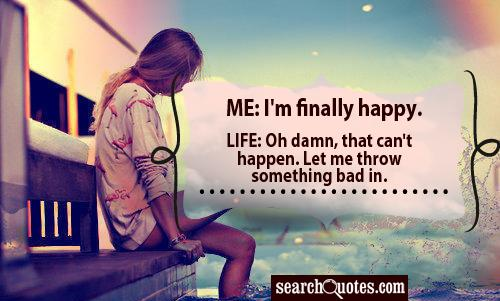 Me: I'm finally happy. Life: Oh damn, that can't happen. Let me throw something bad in.
