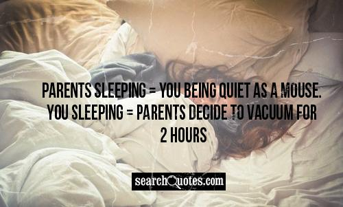 Parents sleeping = You being quiet as a mouse. You sleeping = Parents decide to vacuum for 2 hours.