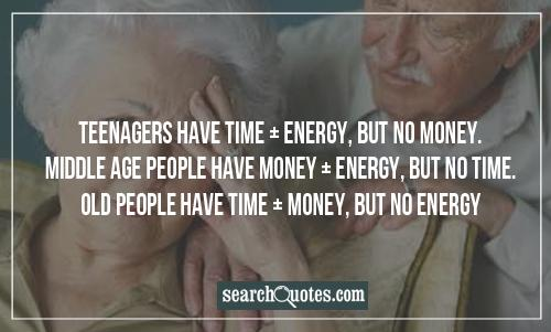 Teenagers have time + energy, but no money. Middle age people have money + energy, but no time. Old people have time + money, but no energy.