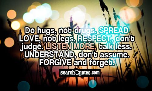 Do hugs, not drugs. Spread love, not legs. Respect, don't judge. Listen more, talk less. Understand, don't assume. Forgive and forget.
