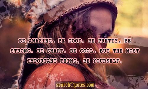 Be amazing. Be good. Be pretty. Be strong. Be smart. Be cool. But the most important thing, be yourself.