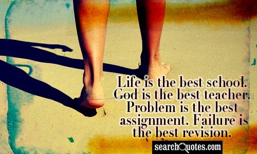 Life is the best school. God is the best teacher. Problem is the best assignment. Failure is the best revision.