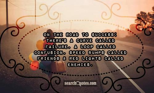 On the road to success; there's a curve called failure, a loop called confusion, speed bumps called friends & red lights called enemies.