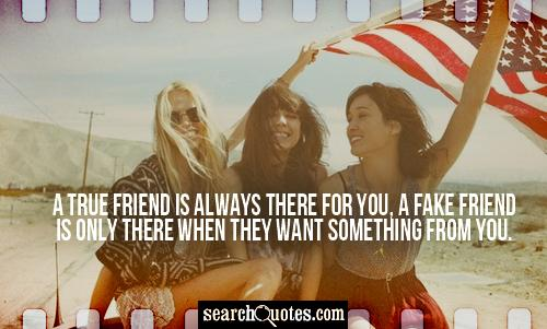 A true friend is always there for you, a fake friend is only there when they want something from you.