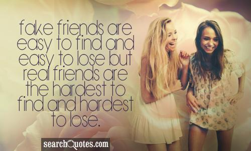 Fake friends are easy to find and easy to loose but real friends are the hardest to find and hardest to lose.