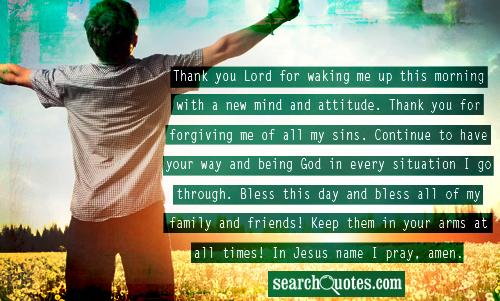 Thank you Lord for waking me up this morning with a new mind and attitude. Thank you for forgiving me of all my sins. Continue to have your way and being God in every situation I go through. Bless this day and bless all of my family and friends! Keep them in your arms at all times! In Jesus name I pray, amen.