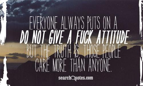 Everyone always puts on a 'I do not give a fuck' attitude but the truth is, those people care more than anyone.