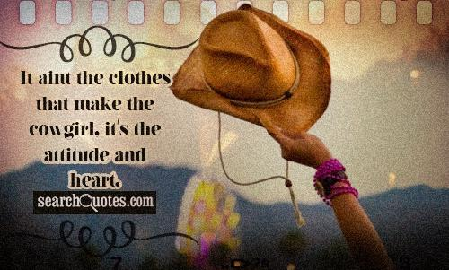 It aint the clothes that make the cowgirl, it's the attitude and heart.