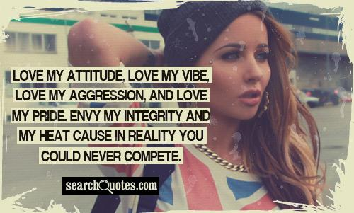 Love my attitude, love my vibe, love my aggression, and love my pride. Envy my integrity and my heat cause in reality you could never compete.