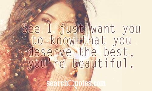 See I just want you to know that you deserve the best, you're beautiful.