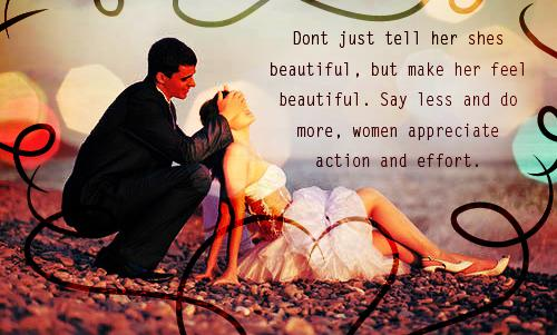 Dont just tell her shes beautiful, but make her feel beautiful. Say less and do more, women appreciate action and effort.