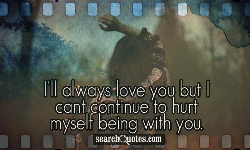 I'll always love you but I cant continue to hurt myself being with you.