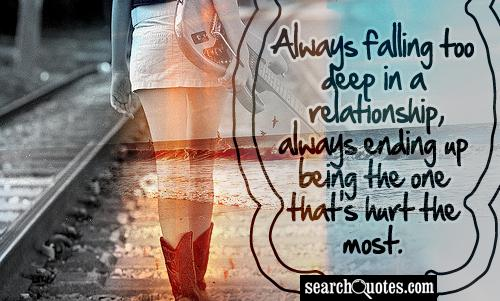 Always falling too deep in a relationship, always ending up being the one that's hurt the most.