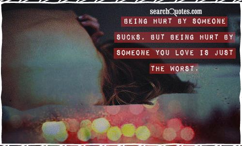 Being hurt by someone sucks, but being hurt by someone you love is just the worst.