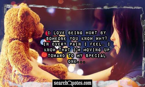 I love being hurt by someone you know why? In every pain I feel, I know that I'm moving up toward to my special one...