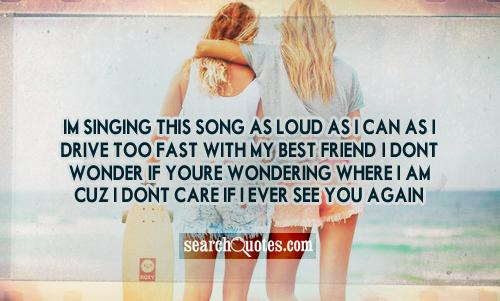 Im singing this song as loud as I can as I drive too fast with my best friend. I dont wonder if youre wondering where I am cuz I dont care if I ever see you again.