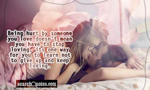 being hurt by someone you love doesn't mean you have to stop loving, its one way for you to learn not to give up and keep loving.