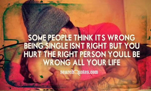 Some people think it's wrong, being single isn't right. But you hurt the right person you'll be wrong all your life.