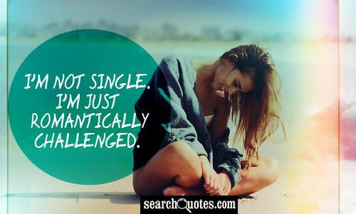 I'm not single. I'm just romantically challenged.