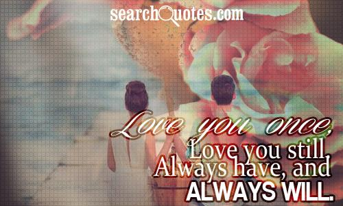 Love you once, Love you still. Always have, and always will.