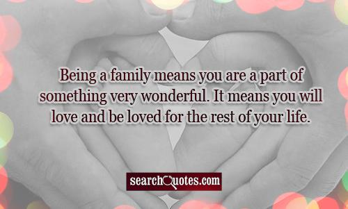 Being a family means you are a part of something very wonderful. It means you will love and be loved for the rest of your life.