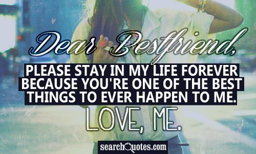 Dear Bestfriend, please stay in my life forever because you're one of the best things to ever happen to me. Love, me.