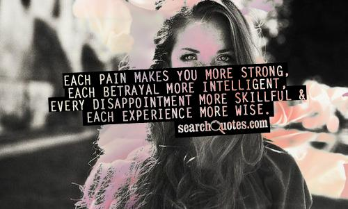 Each pain makes you more strong, each betrayal more intelligent, every disappointment more skillful & each experience more wise.